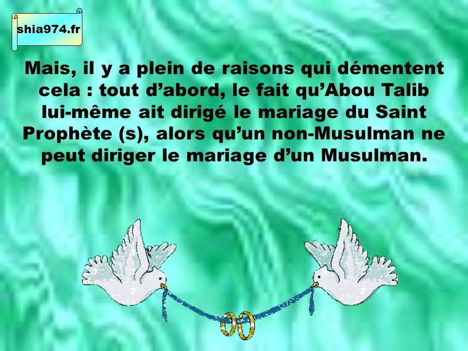 Mais, il y a plein de raisons qui démentent cela : tout dabord, le fait quAbou Talib lui-même ait dirigé le mariage du Saint Prophète (s), alors quun non-Musulman ne peut diriger le mariage dun Musulman.