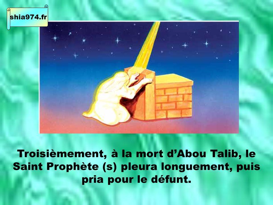 Troisièmement, à la mort dAbou Talib, le Saint Prophète (s) pleura longuement, puis pria pour le défunt.