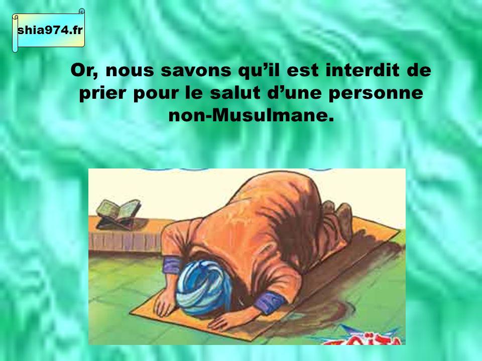Or, nous savons quil est interdit de prier pour le salut dune personne non-Musulmane. shia974.fr