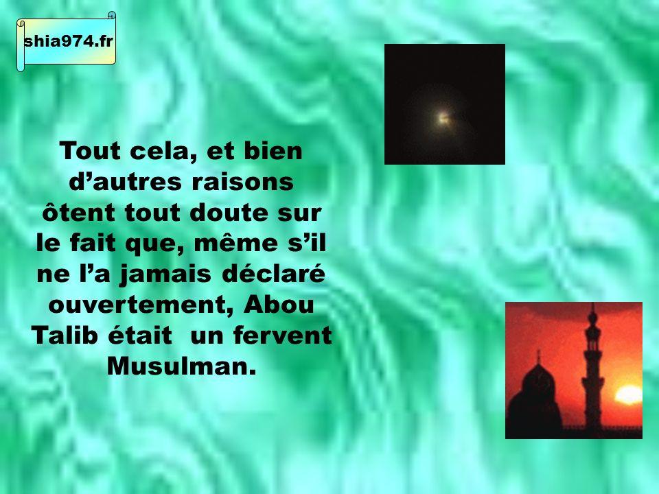Tout cela, et bien dautres raisons ôtent tout doute sur le fait que, même sil ne la jamais déclaré ouvertement, Abou Talib était un fervent Musulman.