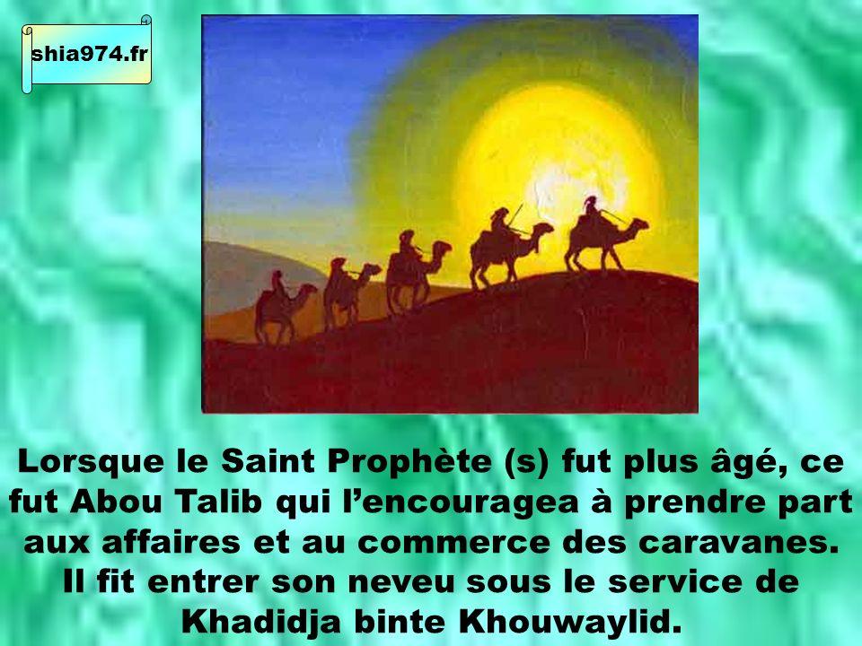 Lorsque le Saint Prophète (s) fut plus âgé, ce fut Abou Talib qui lencouragea à prendre part aux affaires et au commerce des caravanes.