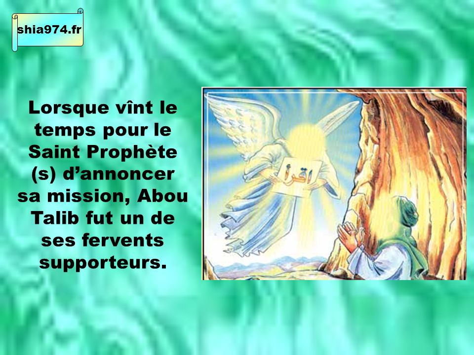 Lorsque vînt le temps pour le Saint Prophète (s) dannoncer sa mission, Abou Talib fut un de ses fervents supporteurs.
