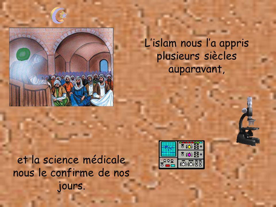 Lislam nous la appris plusieurs siècles auparavant, et la science médicale nous le confirme de nos jours.