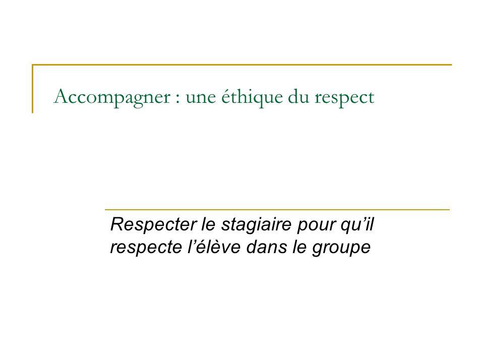 Accompagner : une éthique du respect Respecter le stagiaire pour quil respecte lélève dans le groupe