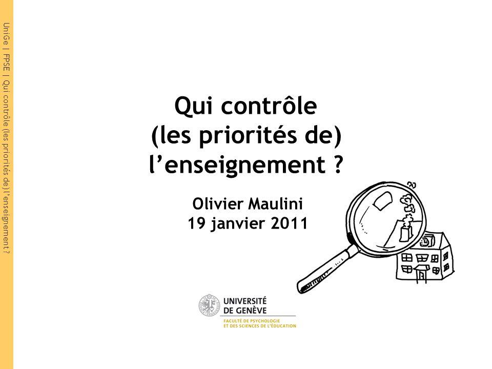 UniGe | FPSE | Qui contrôle (les priorités de) lenseignement ? Qui contrôle (les priorités de) lenseignement ? Olivier Maulini 19 janvier 2011