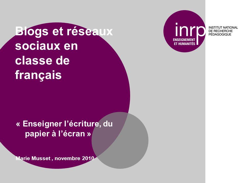 Blogs et réseaux sociaux en classe de français « Enseigner lécriture, du papier à lécran » Marie Musset, novembre 2010