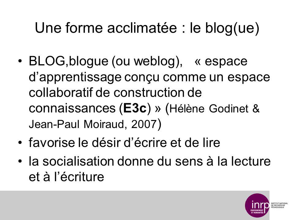 Une forme acclimatée : le blog(ue) BLOG,blogue (ou weblog), « espace dapprentissage conçu comme un espace collaboratif de construction de connaissances (E3c) » ( Hélène Godinet & Jean-Paul Moiraud, 2007 ) favorise le désir décrire et de lire la socialisation donne du sens à la lecture et à lécriture