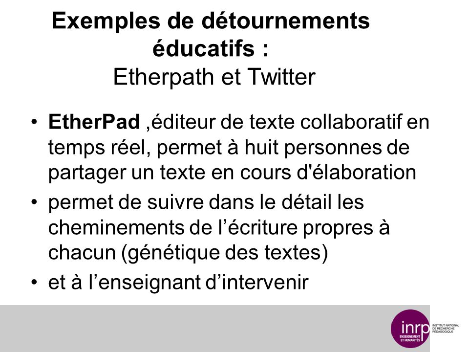 Exemples de détournements éducatifs : Etherpath et Twitter EtherPad,éditeur de texte collaboratif en temps réel, permet à huit personnes de partager un texte en cours d élaboration permet de suivre dans le détail les cheminements de lécriture propres à chacun (génétique des textes) et à lenseignant dintervenir