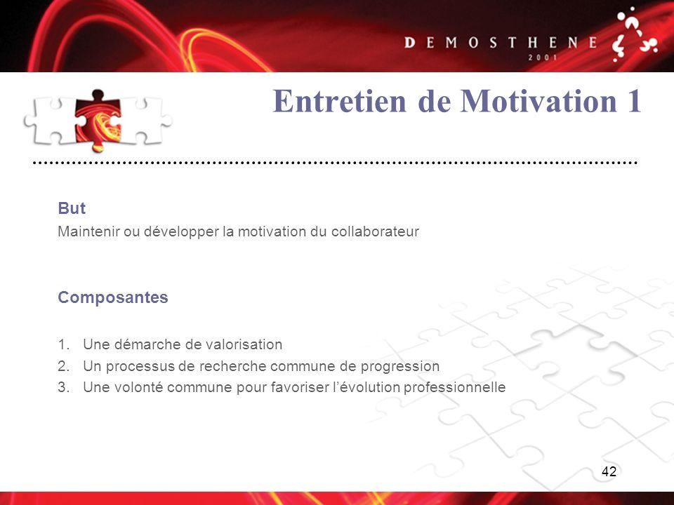 42 Entretien de Motivation 1 But Maintenir ou développer la motivation du collaborateur Composantes 1.Une démarche de valorisation 2.Un processus de r