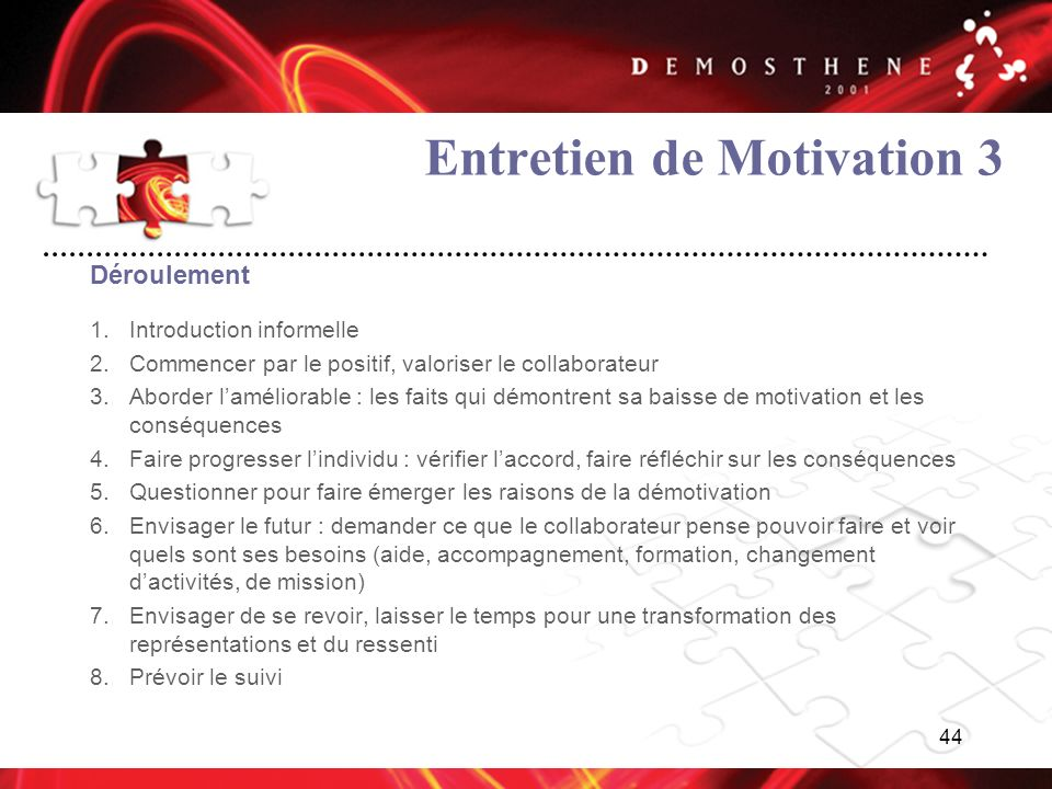 44 Entretien de Motivation 3 Déroulement 1.Introduction informelle 2.Commencer par le positif, valoriser le collaborateur 3.Aborder laméliorable : les