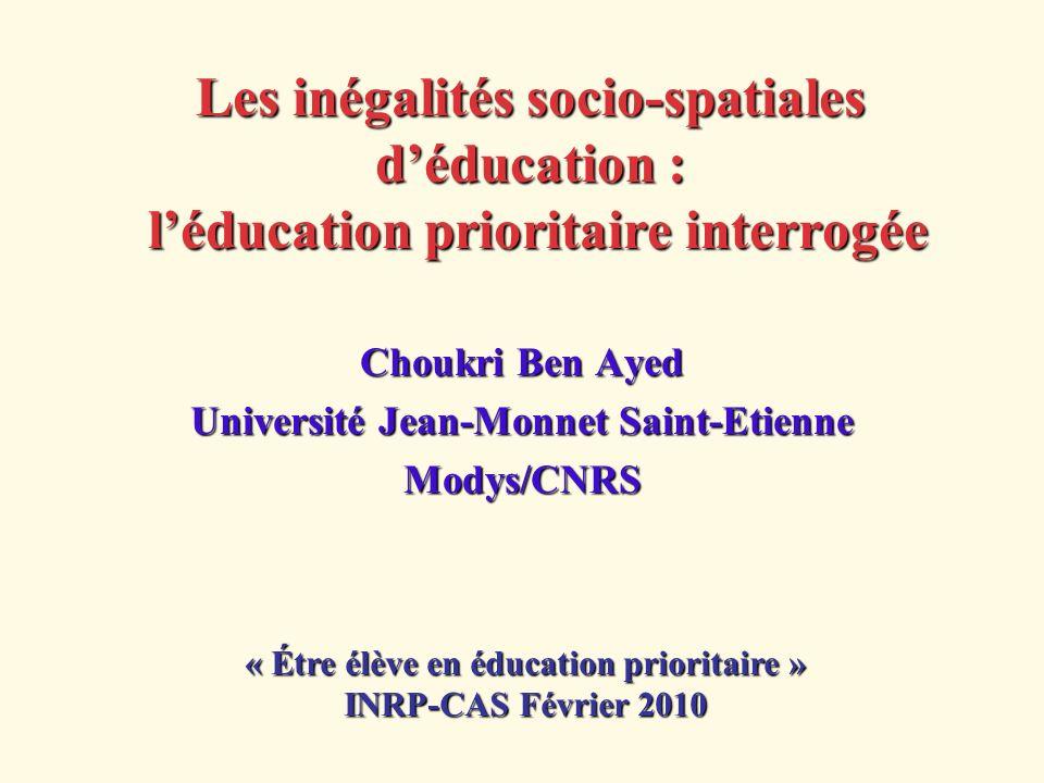 Les inégalités socio-spatiales déducation : léducation prioritaire interrogée Choukri Ben Ayed Université Jean-Monnet Saint-Etienne Modys/CNRS « Étre