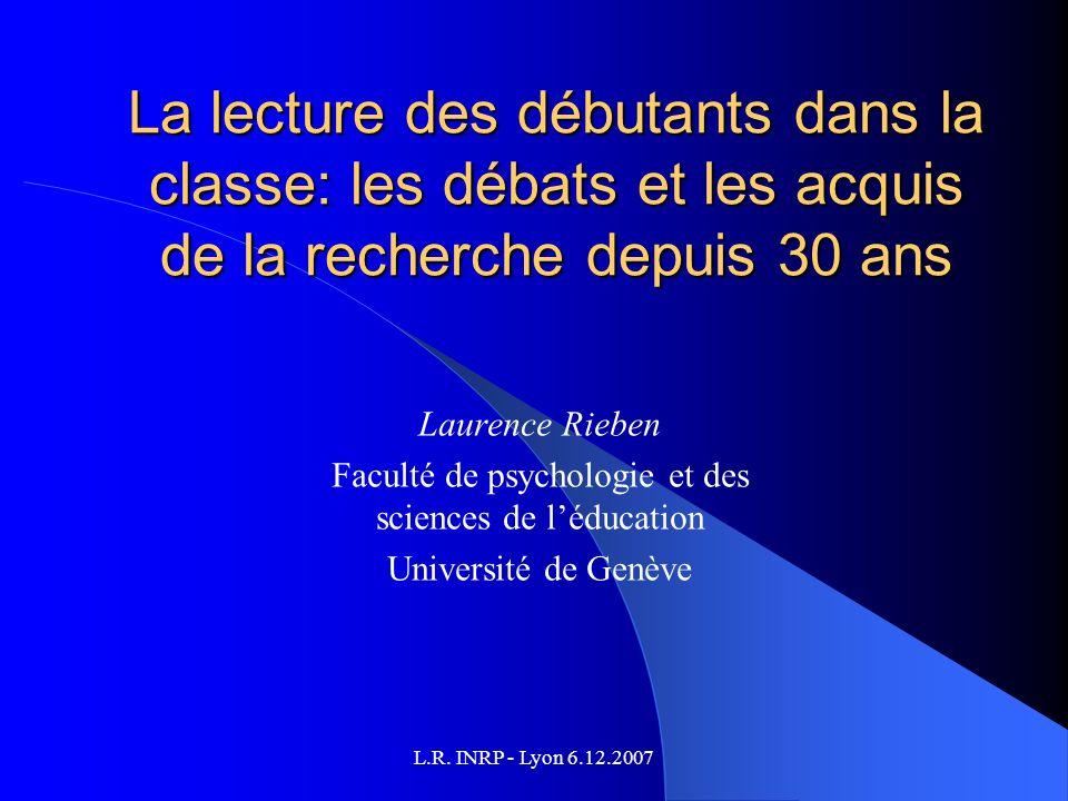 L.R. INRP - Lyon 6.12.2007 La lecture des débutants dans la classe: les débats et les acquis de la recherche depuis 30 ans Laurence Rieben Faculté de