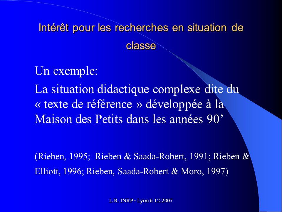 L.R. INRP - Lyon 6.12.2007 Intérêt pour les recherches en situation de classe Un exemple: La situation didactique complexe dite du « texte de référenc