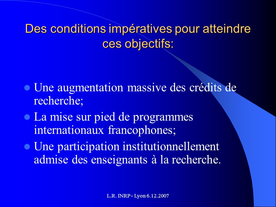 L.R. INRP - Lyon 6.12.2007 Des conditions impératives pour atteindre ces objectifs: Une augmentation massive des crédits de recherche; La mise sur pie