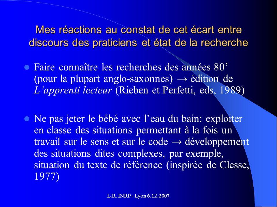 L.R. INRP - Lyon 6.12.2007 Mes réactions au constat de cet écart entre discours des praticiens et état de la recherche Faire connaître les recherches