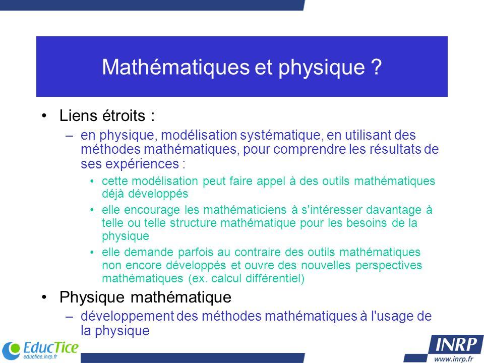 Mathématiques et physique ? Liens étroits : –en physique, modélisation systématique, en utilisant des méthodes mathématiques, pour comprendre les résu