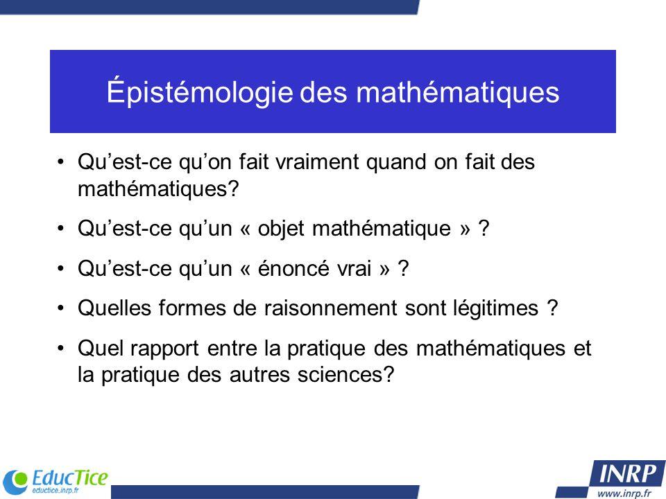 Épistémologie des mathématiques Quest-ce quon fait vraiment quand on fait des mathématiques? Quest-ce quun « objet mathématique » ? Quest-ce quun « én
