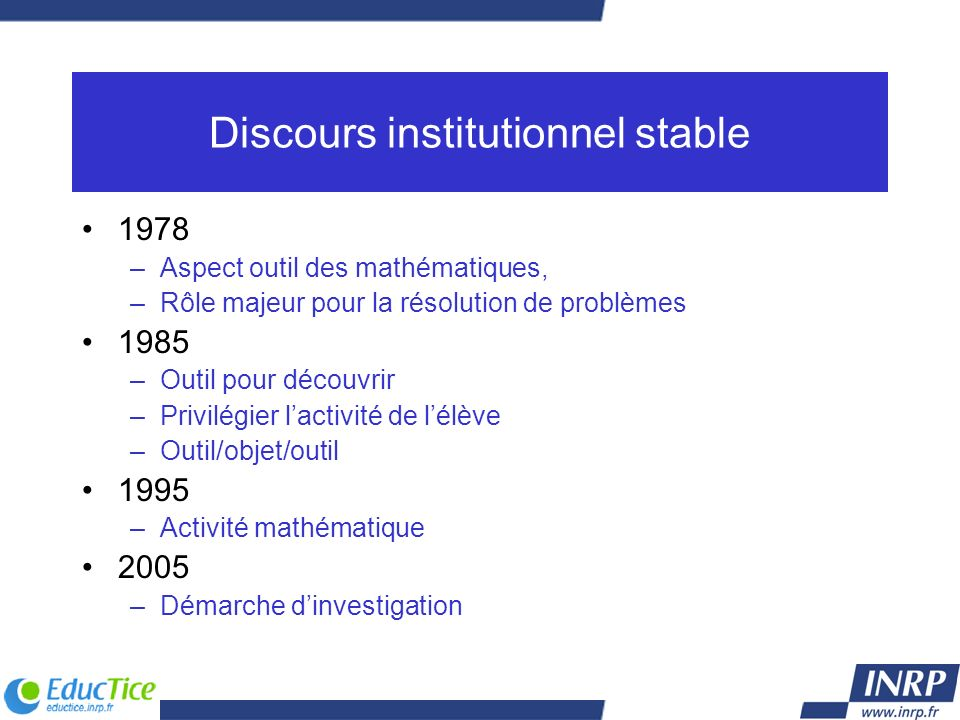 Discours institutionnel stable 1978 –Aspect outil des mathématiques, –Rôle majeur pour la résolution de problèmes 1985 –Outil pour découvrir –Privilég