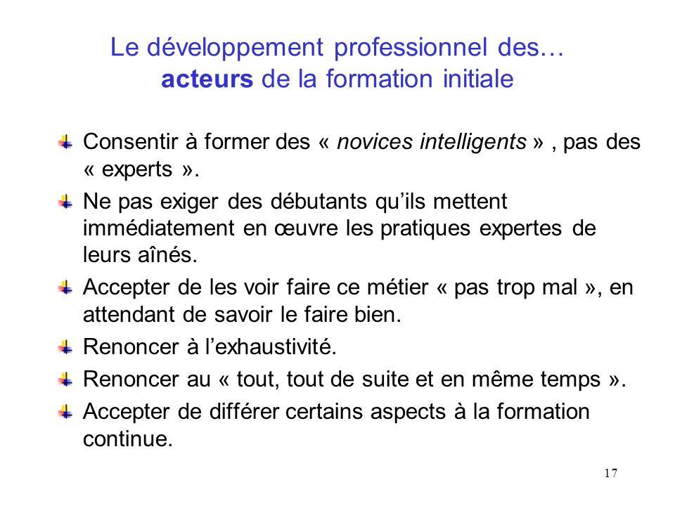 17 Le développement professionnel des… acteurs de la formation initiale Consentir à former des « novices intelligents », pas des « experts ». Ne pas e
