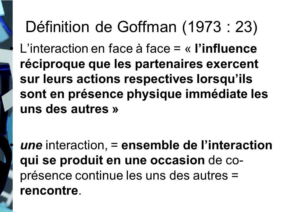 Définition de Goffman (1973 : 23) Linteraction en face à face = « linfluence réciproque que les partenaires exercent sur leurs actions respectives lor
