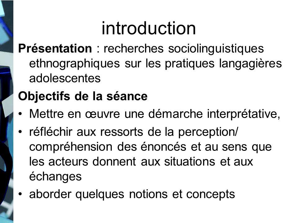 introduction Présentation : recherches sociolinguistiques ethnographiques sur les pratiques langagières adolescentes Objectifs de la séance Mettre en