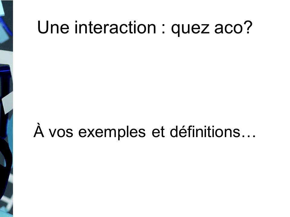 Une interaction : quez aco? À vos exemples et définitions…