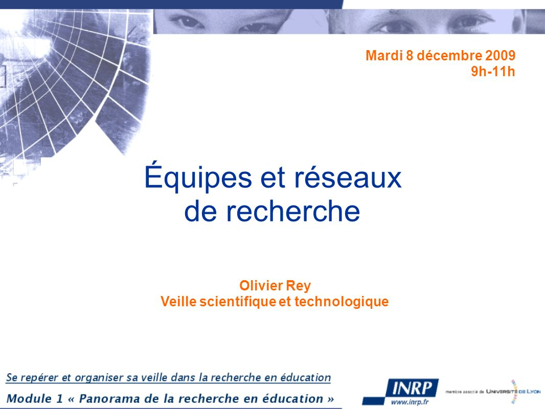Équipes et réseaux de recherche Mardi 8 décembre 2009 9h-11h Olivier Rey Veille scientifique et technologique