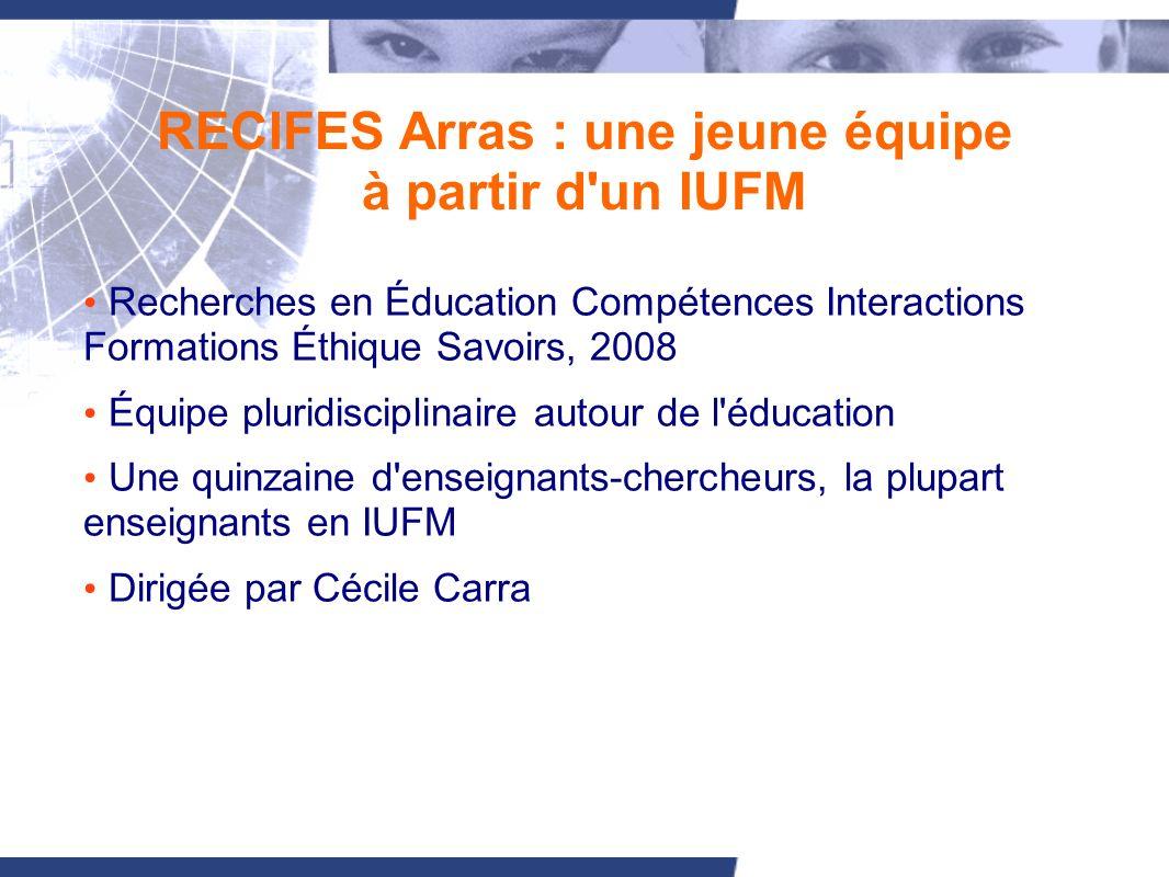 RECIFES Arras : une jeune équipe à partir d un IUFM Recherches en Éducation Compétences Interactions Formations Éthique Savoirs, 2008 Équipe pluridisciplinaire autour de l éducation Une quinzaine d enseignants-chercheurs, la plupart enseignants en IUFM Dirigée par Cécile Carra