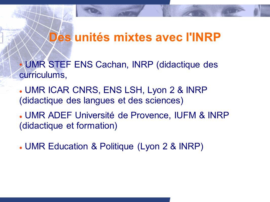 Des unités mixtes avec l INRP UMR STEF ENS Cachan, INRP (didactique des curriculums, UMR ICAR CNRS, ENS LSH, Lyon 2 & INRP (didactique des langues et des sciences) UMR ADEF Université de Provence, IUFM & INRP (didactique et formation) UMR Education & Politique (Lyon 2 & INRP)