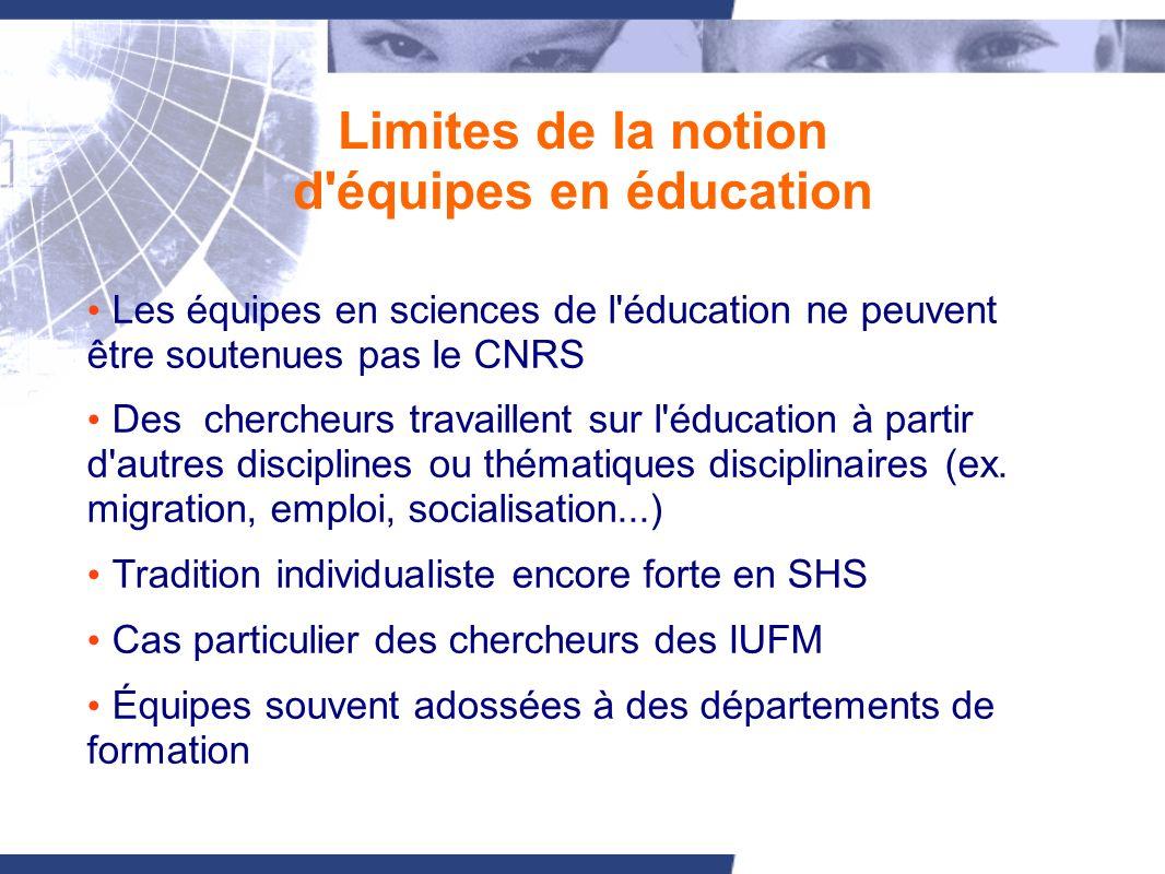 Limites de la notion d équipes en éducation Les équipes en sciences de l éducation ne peuvent être soutenues pas le CNRS Des chercheurs travaillent sur l éducation à partir d autres disciplines ou thématiques disciplinaires (ex.