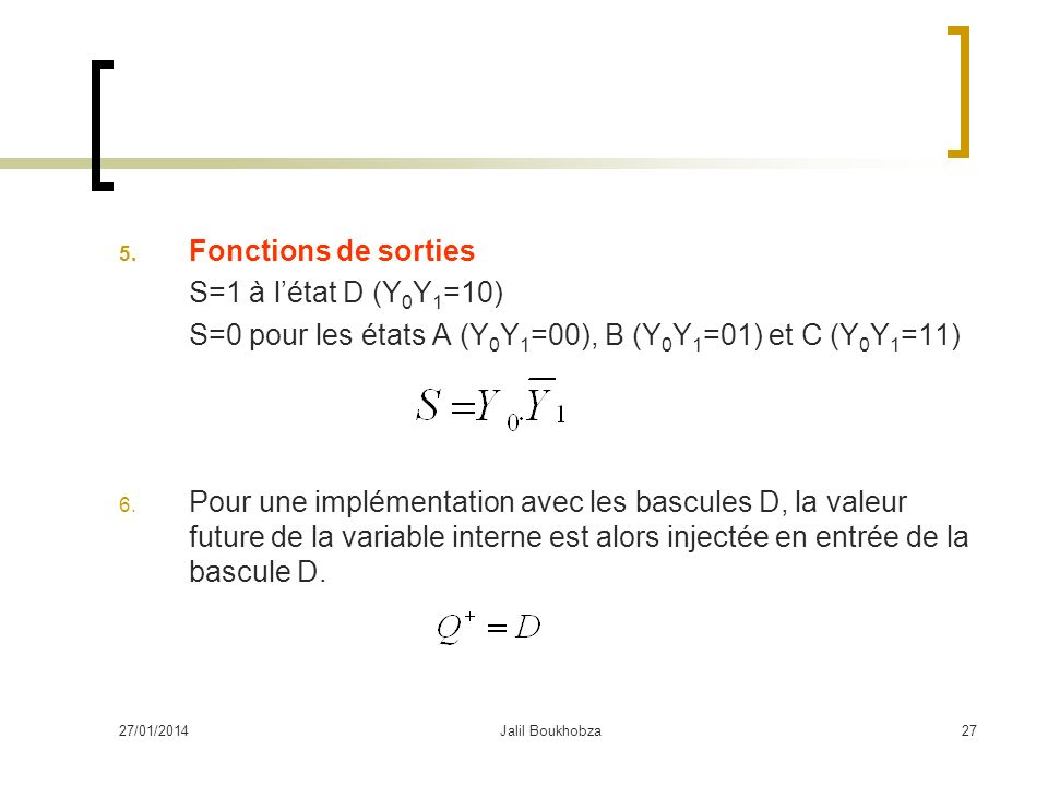 27/01/2014Jalil Boukhobza27 5. Fonctions de sorties S=1 à létat D (Y 0 Y 1 =10) S=0 pour les états A (Y 0 Y 1 =00), B (Y 0 Y 1 =01) et C (Y 0 Y 1 =11)