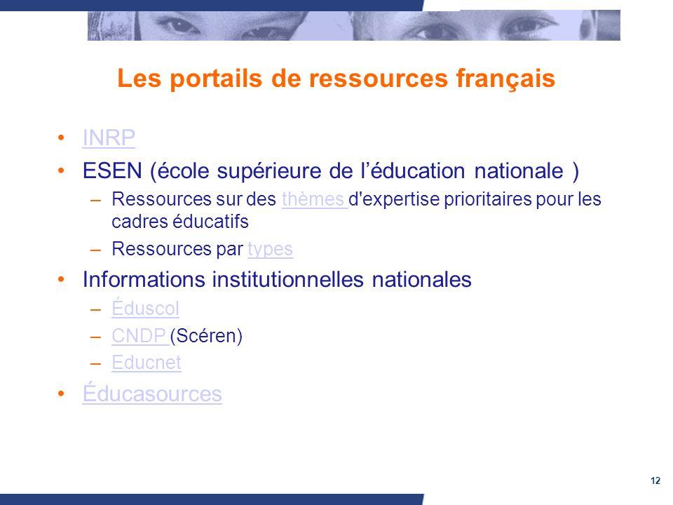 12 Les portails de ressources français INRP ESEN (école supérieure de léducation nationale ) –Ressources sur des thèmes d expertise prioritaires pour les cadres éducatifsthèmes –Ressources par typestypes Informations institutionnelles nationales –ÉduscolÉduscol –CNDP (Scéren)CNDP –EducnetEducnet Éducasources
