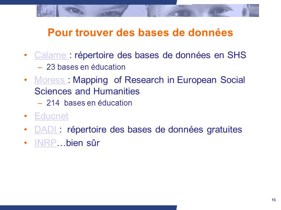 16 Pour trouver des bases de données Calame : répertoire des bases de données en SHSCalame –23 bases en éducation Moress : Mapping of Research in Euro