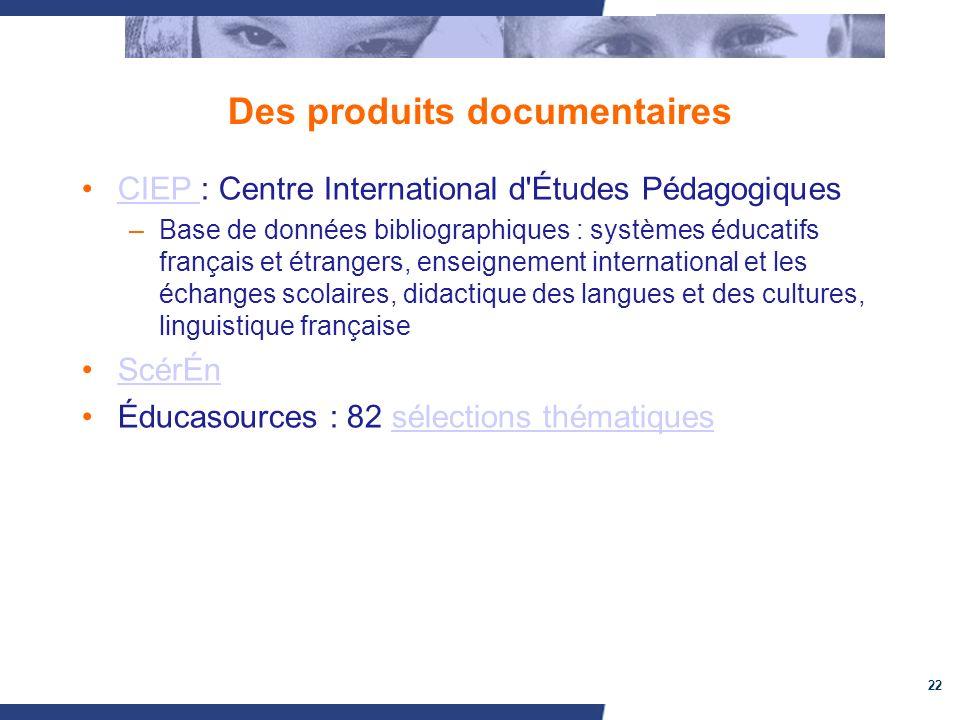 22 Des produits documentaires CIEP : Centre International d'Études PédagogiquesCIEP –Base de données bibliographiques : systèmes éducatifs français et