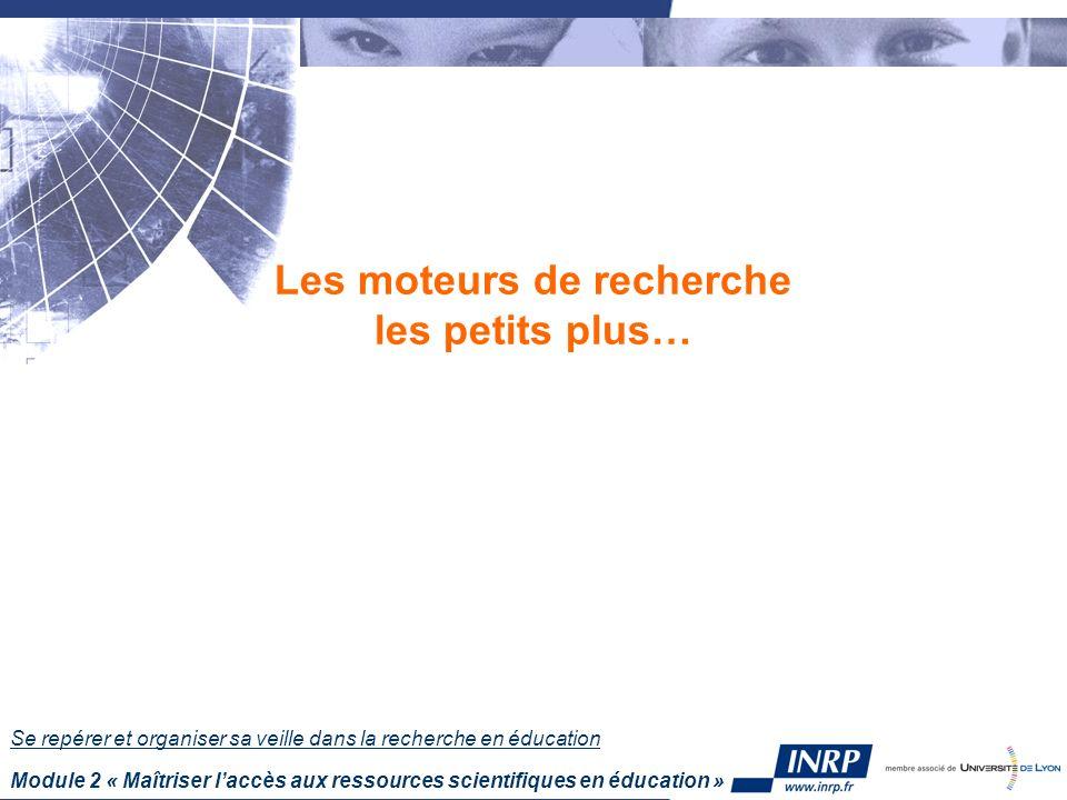 Se repérer et organiser sa veille dans la recherche en éducation Module 2 « Maîtriser laccès aux ressources scientifiques en éducation » Les moteurs d