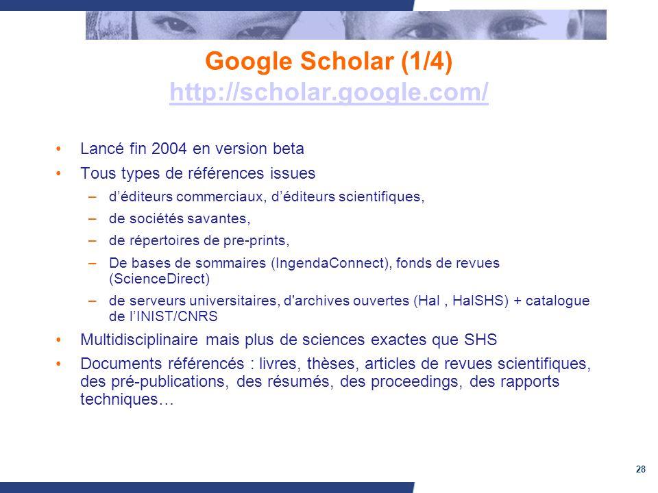 28 Google Scholar (1/4) http://scholar.google.com/ http://scholar.google.com/ Lancé fin 2004 en version beta Tous types de références issues –déditeurs commerciaux, déditeurs scientifiques, –de sociétés savantes, –de répertoires de pre-prints, –De bases de sommaires (IngendaConnect), fonds de revues (ScienceDirect) –de serveurs universitaires, d archives ouvertes (Hal, HalSHS) + catalogue de lINIST/CNRS Multidisciplinaire mais plus de sciences exactes que SHS Documents référencés : livres, thèses, articles de revues scientifiques, des pré-publications, des résumés, des proceedings, des rapports techniques…