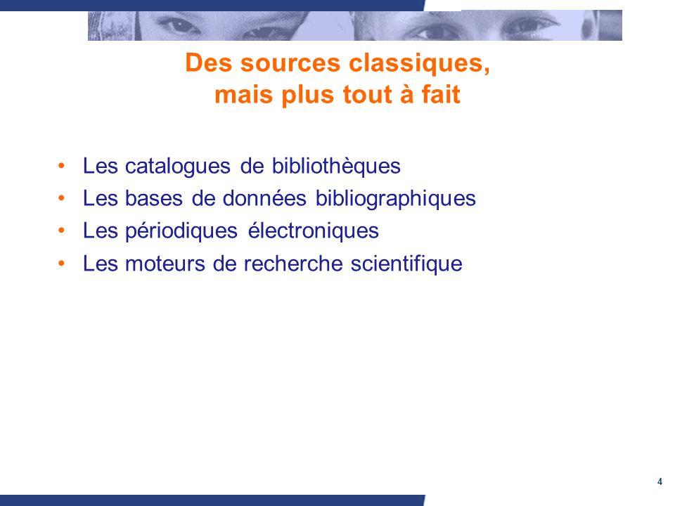 4 Des sources classiques, mais plus tout à fait Les catalogues de bibliothèques Les bases de données bibliographiques Les périodiques électroniques Les moteurs de recherche scientifique