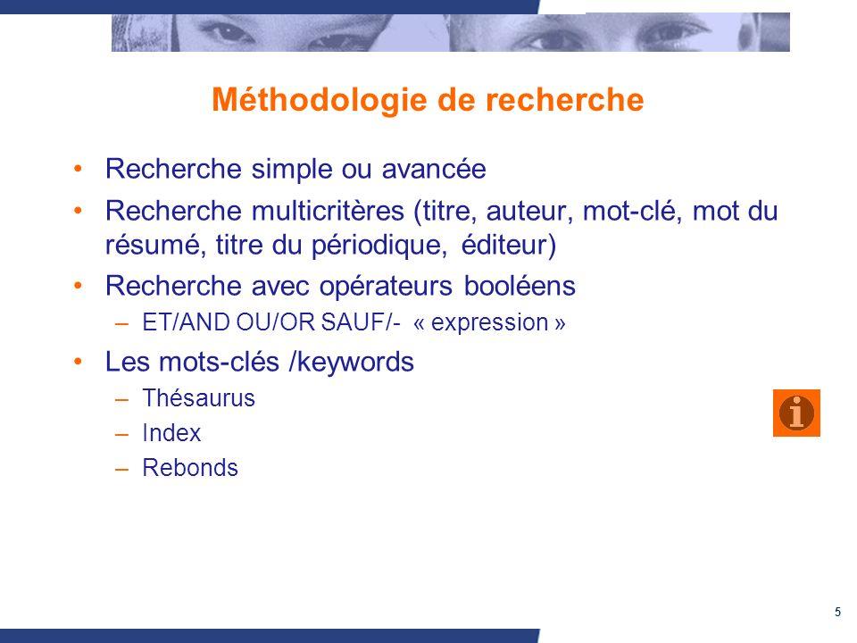 5 Méthodologie de recherche Recherche simple ou avancée Recherche multicritères (titre, auteur, mot-clé, mot du résumé, titre du périodique, éditeur) Recherche avec opérateurs booléens –ET/AND OU/OR SAUF/- « expression » Les mots-clés /keywords –Thésaurus –Index –Rebonds