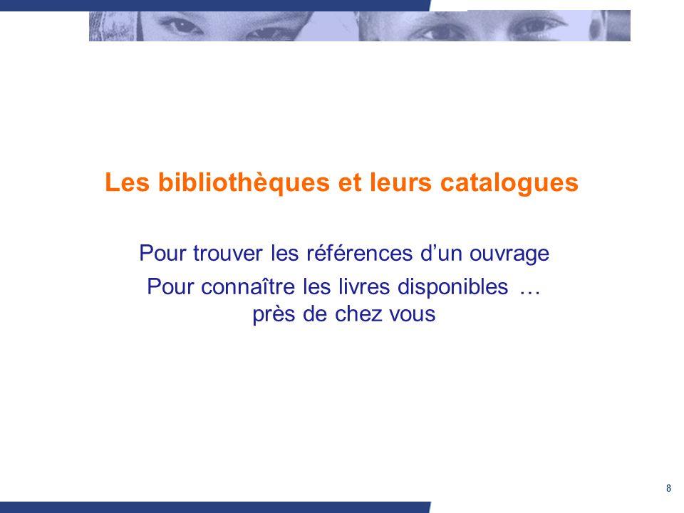 8 Les bibliothèques et leurs catalogues Pour trouver les références dun ouvrage Pour connaître les livres disponibles … près de chez vous