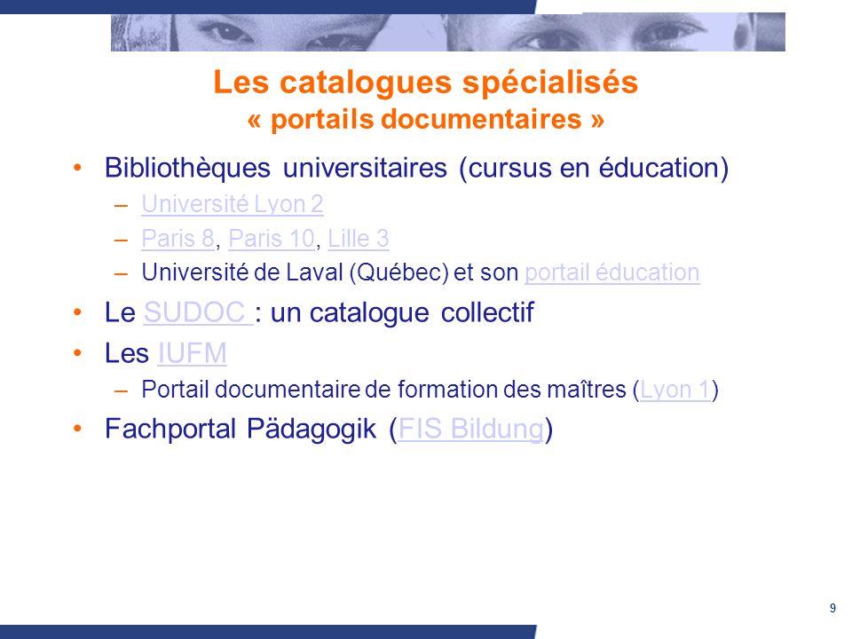9 Les catalogues spécialisés « portails documentaires » Bibliothèques universitaires (cursus en éducation) –Université Lyon 2Université Lyon 2 –Paris