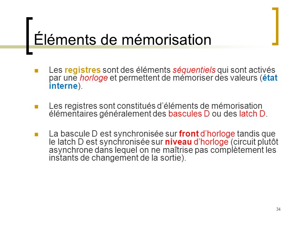 34 Éléments de mémorisation Les registres sont des éléments séquentiels qui sont activés par une horloge et permettent de mémoriser des valeurs (état interne).