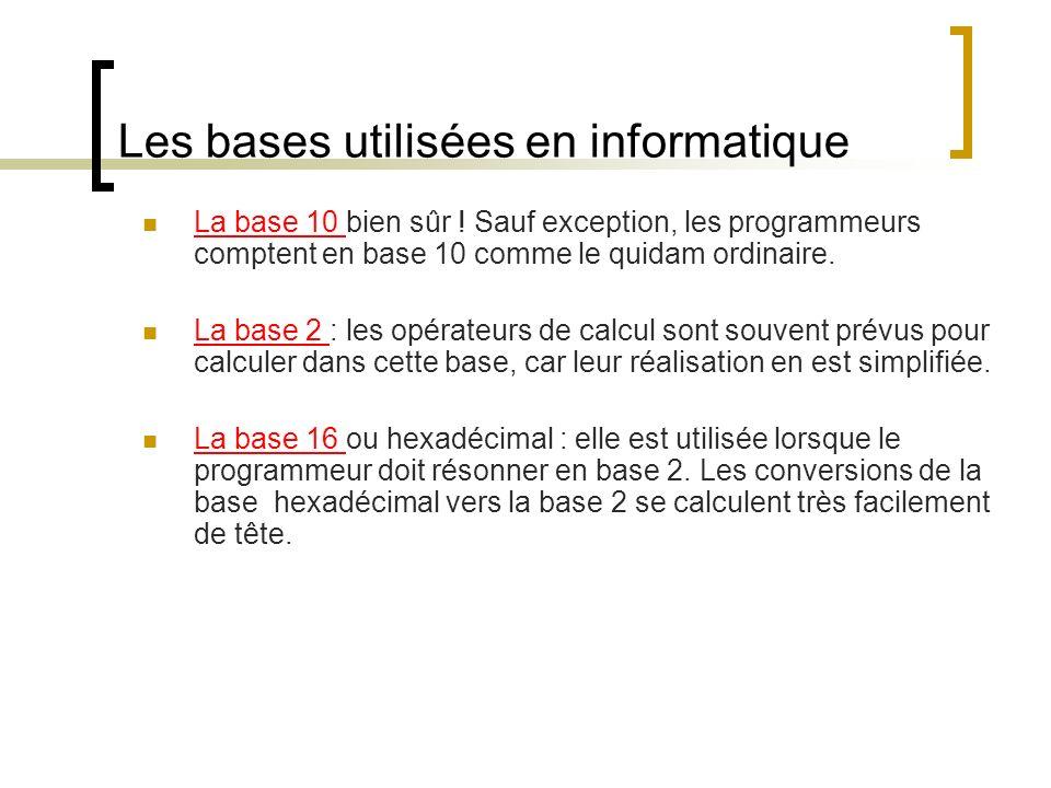 Les bases utilisées en informatique La base 10 bien sûr ! Sauf exception, les programmeurs comptent en base 10 comme le quidam ordinaire. La base 2 :