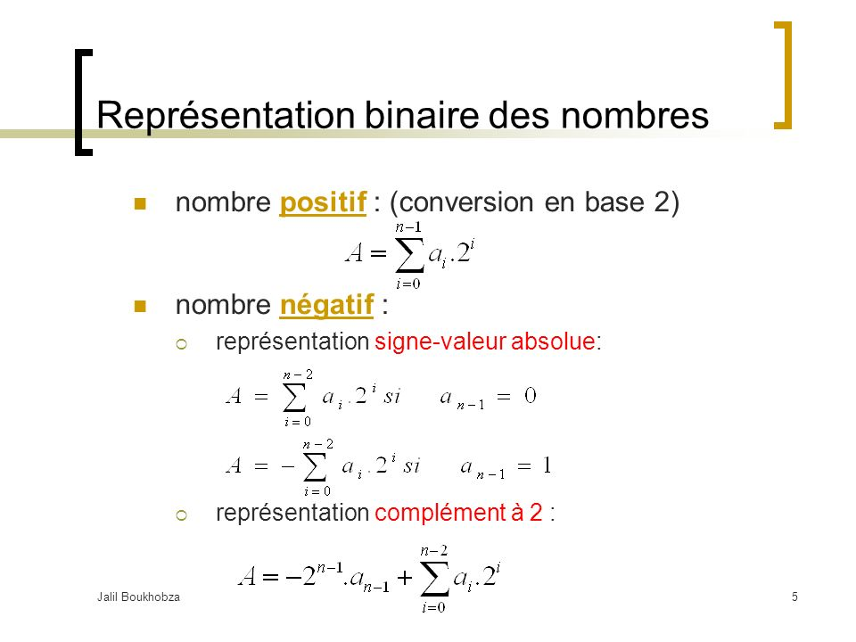Jalil Boukhobza5 Représentation binaire des nombres nombre positif : (conversion en base 2) nombre négatif : représentation signe-valeur absolue: représentation complément à 2 :
