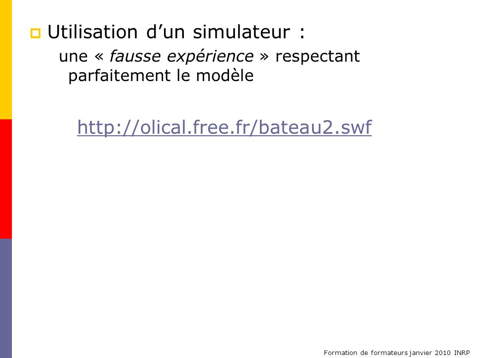 Formation de formateurs janvier 2010 INRP Utilisation dun simulateur : une « fausse expérience » respectant parfaitement le modèle http://olical.free.