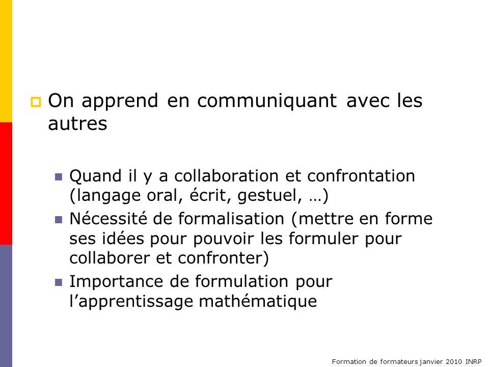Formation de formateurs janvier 2010 INRP On apprend en communiquant avec les autres Quand il y a collaboration et confrontation (langage oral, écrit,