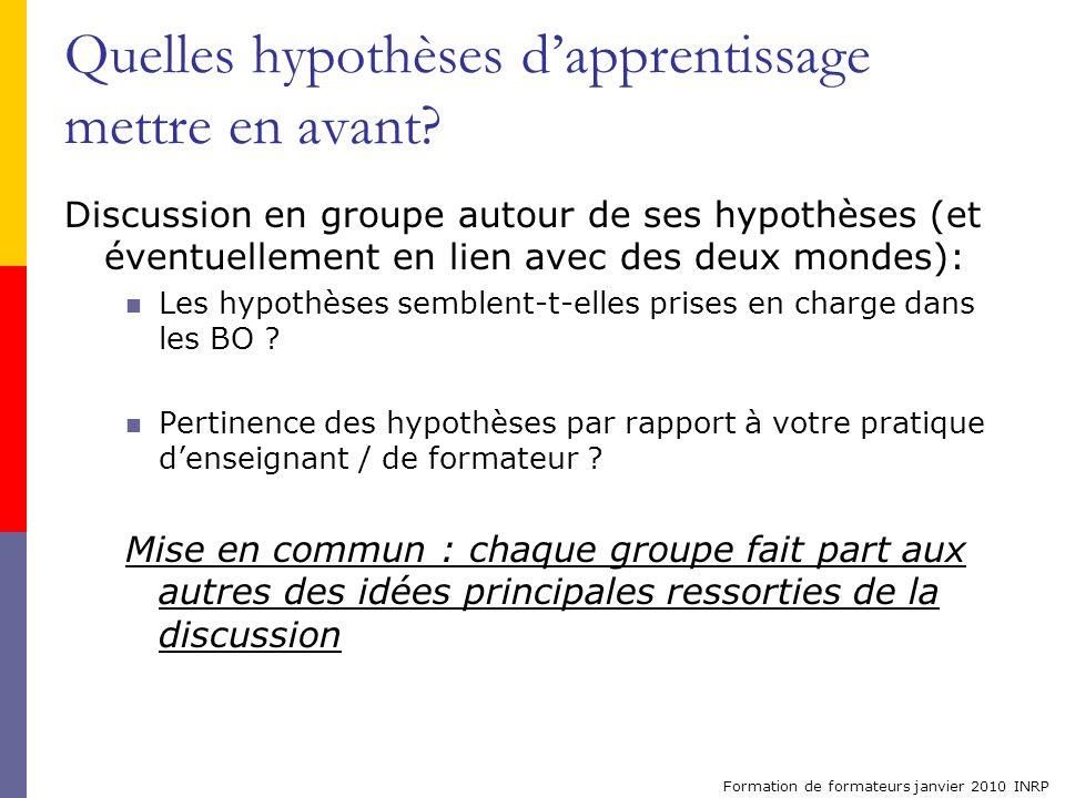 Formation de formateurs janvier 2010 INRP Quelles hypothèses dapprentissage mettre en avant? Discussion en groupe autour de ses hypothèses (et éventue