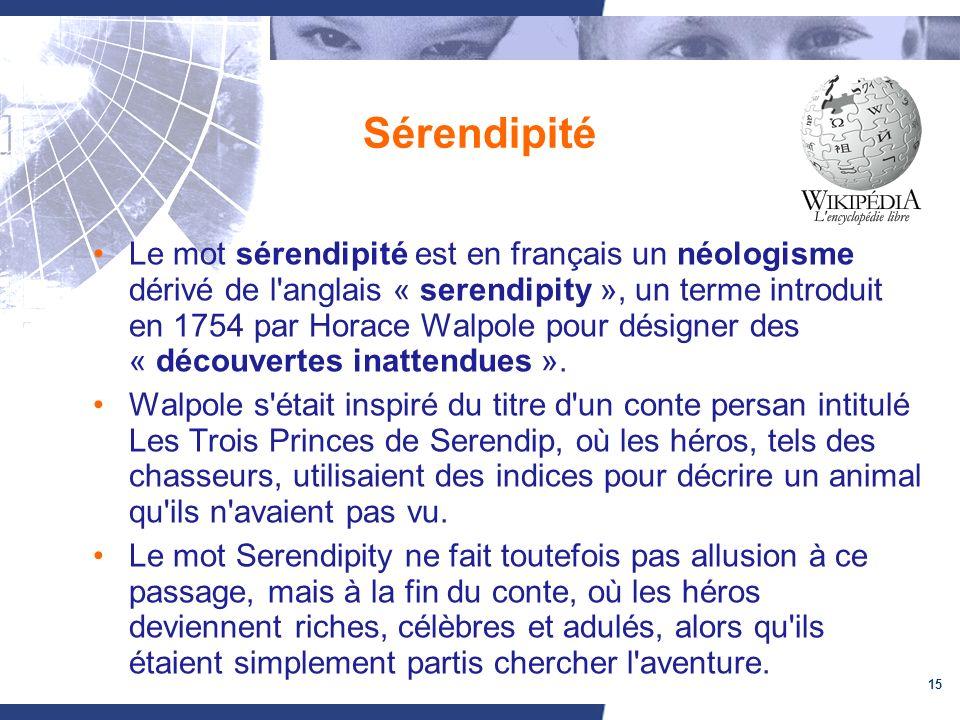15 Sérendipité Le mot sérendipité est en français un néologisme dérivé de l anglais « serendipity », un terme introduit en 1754 par Horace Walpole pour désigner des « découvertes inattendues ».