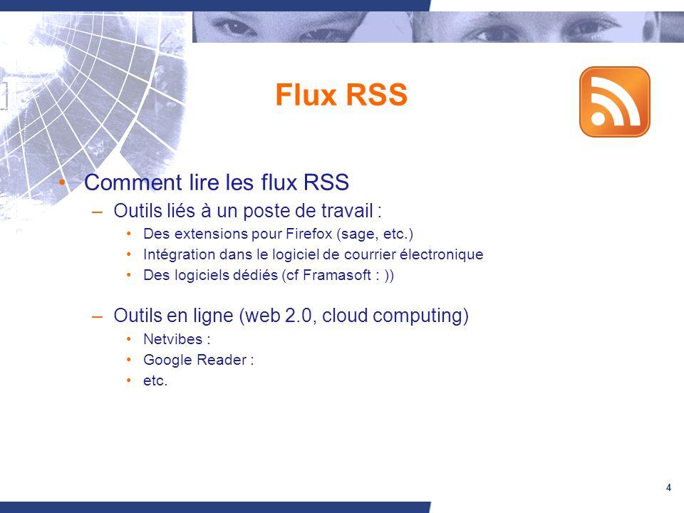 4 Flux RSS Comment lire les flux RSS –Outils liés à un poste de travail : Des extensions pour Firefox (sage, etc.) Intégration dans le logiciel de courrier électronique Des logiciels dédiés (cf Framasoft : )) –Outils en ligne (web 2.0, cloud computing) Netvibes : Google Reader : etc.