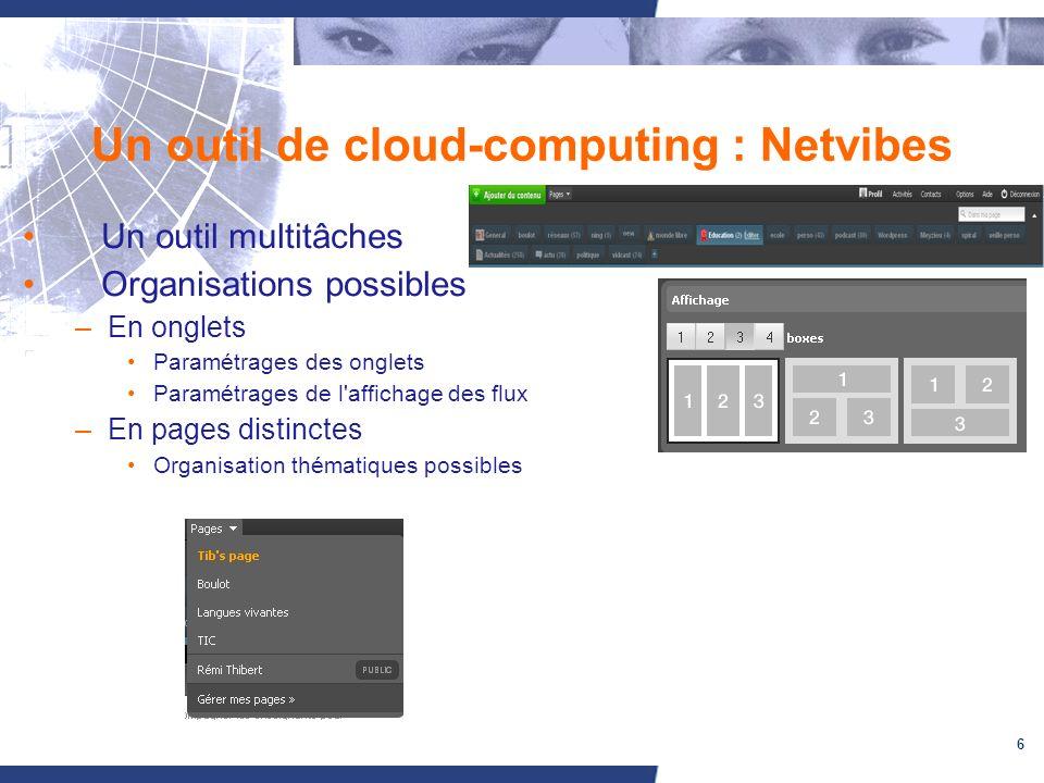 6 Un outil de cloud-computing : Netvibes Un outil multitâches Organisations possibles –En onglets Paramétrages des onglets Paramétrages de l affichage des flux –En pages distinctes Organisation thématiques possibles