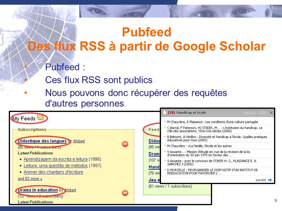 9 Pubfeed Des flux RSS à partir de Google Scholar Pubfeed : Ces flux RSS sont publics Nous pouvons donc récupérer des requêtes d autres personnes